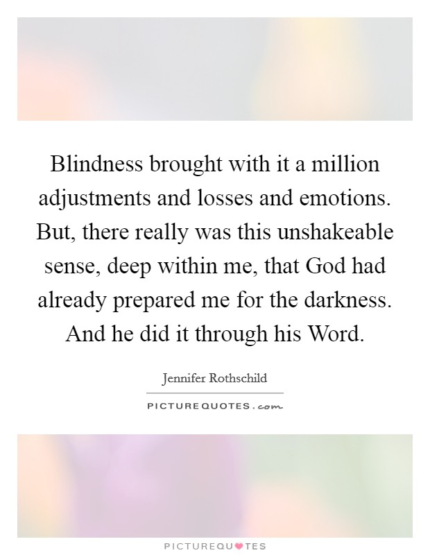 Blindness brought with it a million adjustments and losses and emotions. But, there really was this unshakeable sense, deep within me, that God had already prepared me for the darkness. And he did it through his Word Picture Quote #1