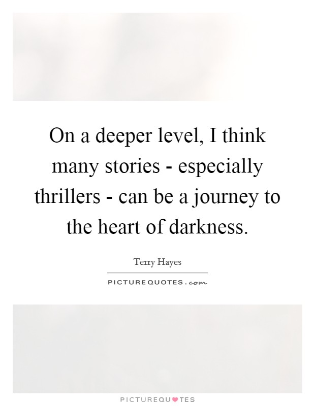 On a deeper level, I think many stories - especially thrillers - can be a journey to the heart of darkness Picture Quote #1