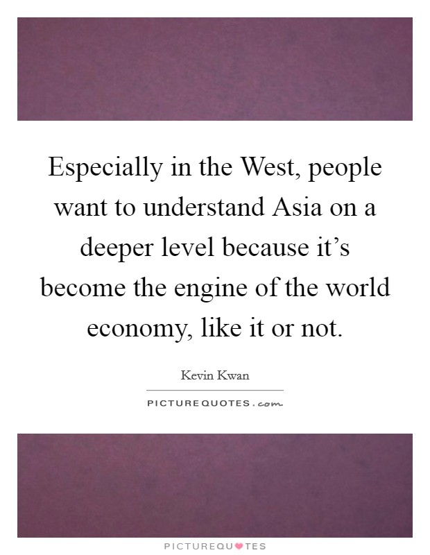 Especially in the West, people want to understand Asia on a deeper level because it's become the engine of the world economy, like it or not Picture Quote #1