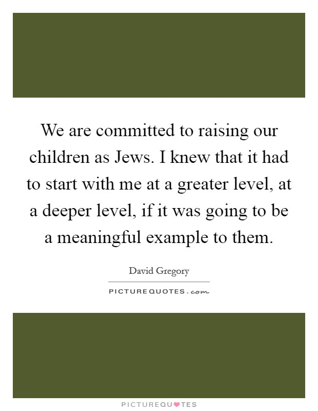 We are committed to raising our children as Jews. I knew that it had to start with me at a greater level, at a deeper level, if it was going to be a meaningful example to them Picture Quote #1
