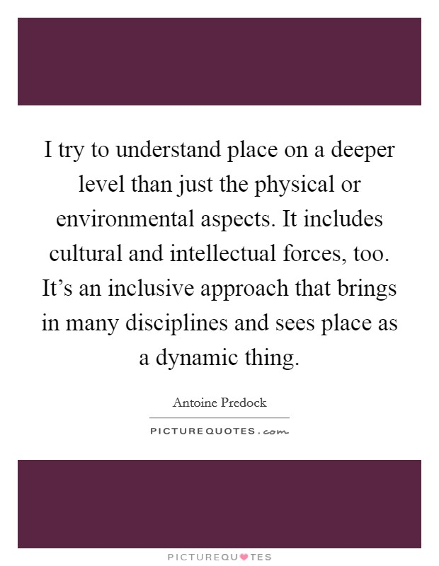 I try to understand place on a deeper level than just the physical or environmental aspects. It includes cultural and intellectual forces, too. It's an inclusive approach that brings in many disciplines and sees place as a dynamic thing Picture Quote #1
