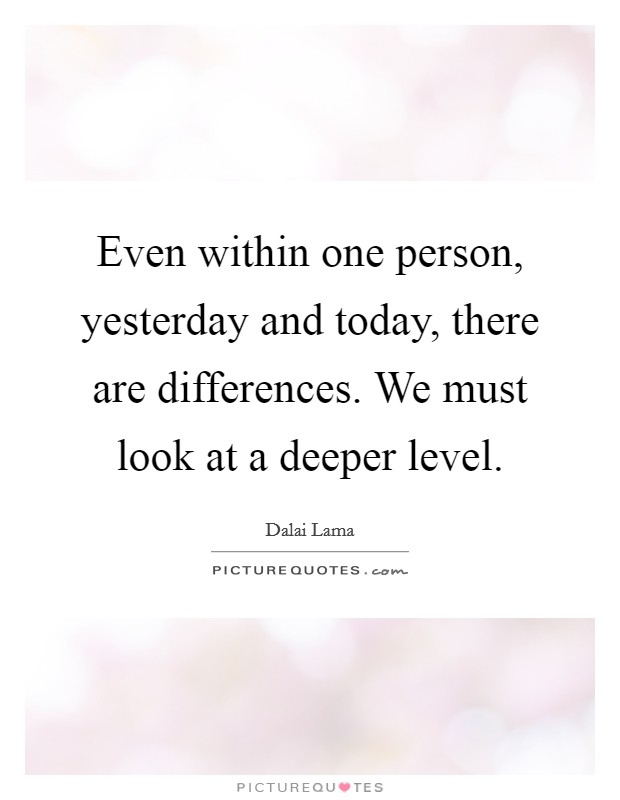 Even within one person, yesterday and today, there are differences. We must look at a deeper level Picture Quote #1