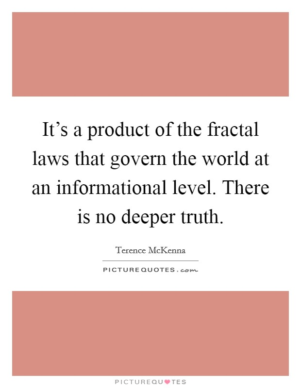 It's a product of the fractal laws that govern the world at an informational level. There is no deeper truth Picture Quote #1