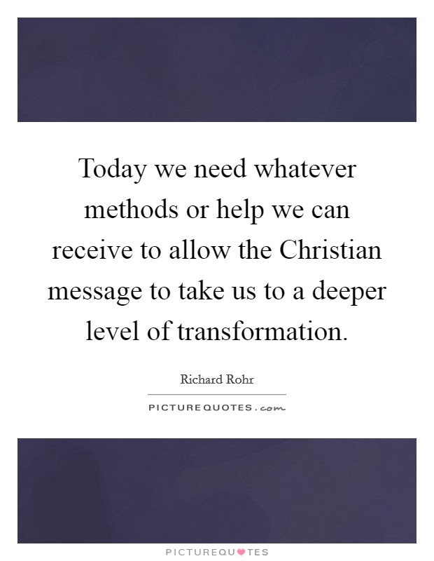 Today we need whatever methods or help we can receive to allow the Christian message to take us to a deeper level of transformation Picture Quote #1