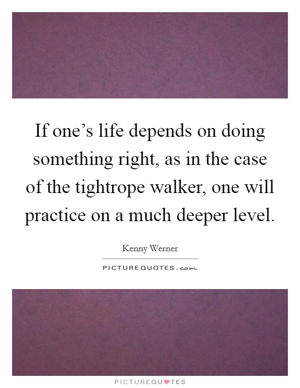 If one's life depends on doing something right, as in the case of the tightrope walker, one will practice on a much deeper level Picture Quote #1