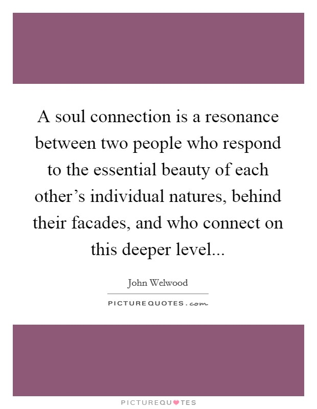 A soul connection is a resonance between two people who respond to the essential beauty of each other's individual natures, behind their facades, and who connect on this deeper level Picture Quote #1