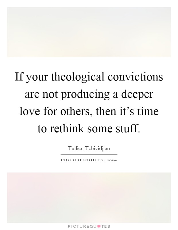 If your theological convictions are not producing a deeper love for others, then it's time to rethink some stuff Picture Quote #1