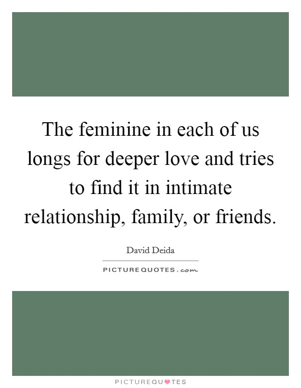 The feminine in each of us longs for deeper love and tries to find it in intimate relationship, family, or friends Picture Quote #1