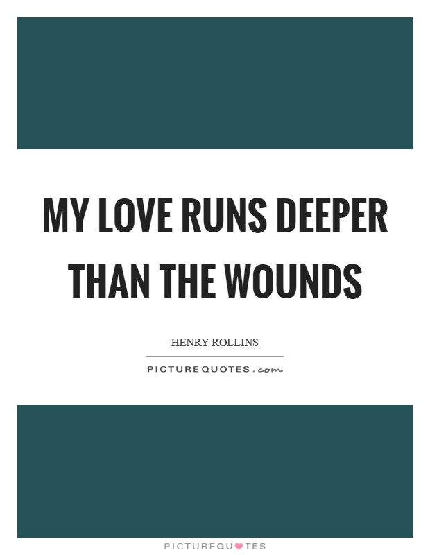My love runs deeper than the wounds Picture Quote #1