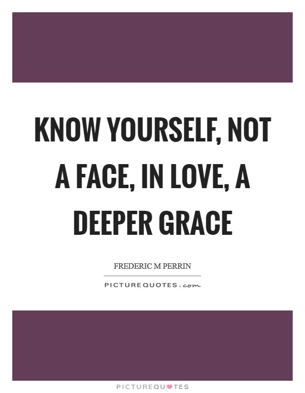 Know yourself, not a face, in love, a deeper grace Picture Quote #1