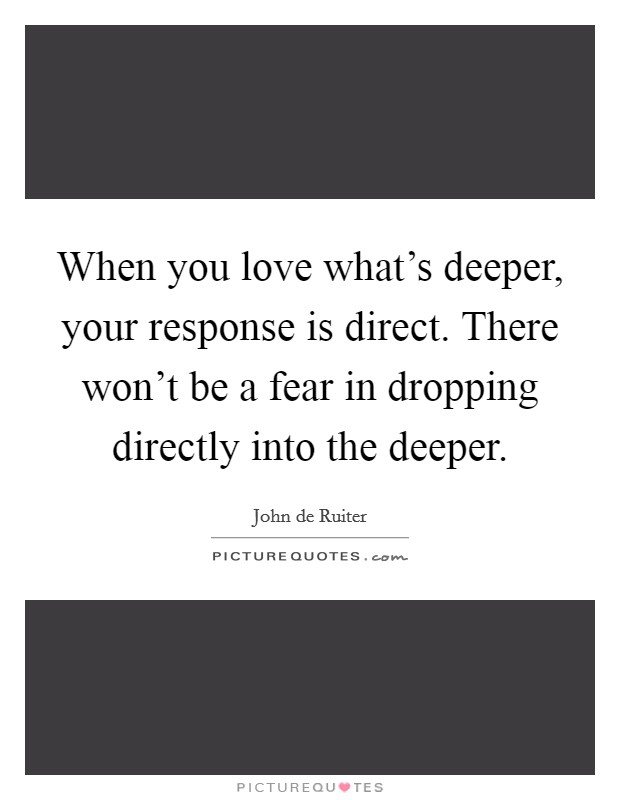 When you love what's deeper, your response is direct. There won't be a fear in dropping directly into the deeper Picture Quote #1