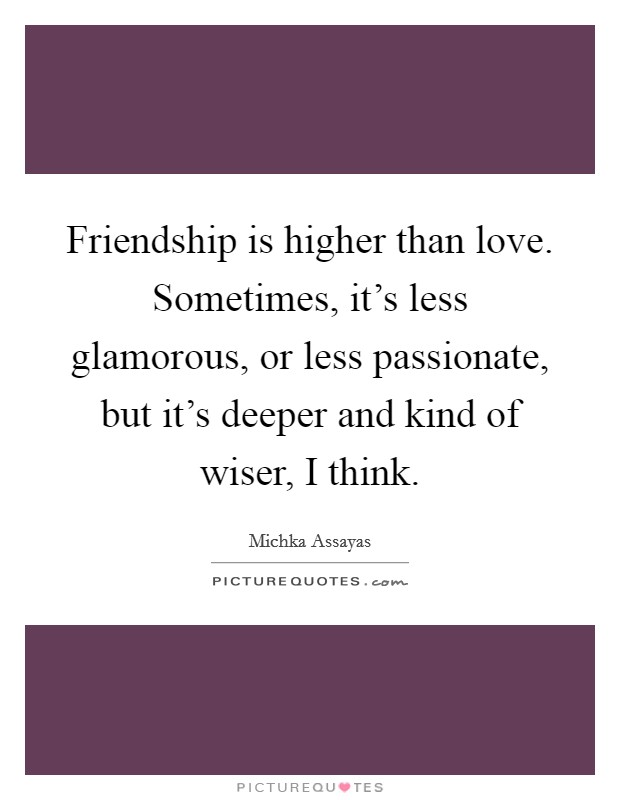 Friendship is higher than love. Sometimes, it's less glamorous, or less passionate, but it's deeper and kind of wiser, I think Picture Quote #1