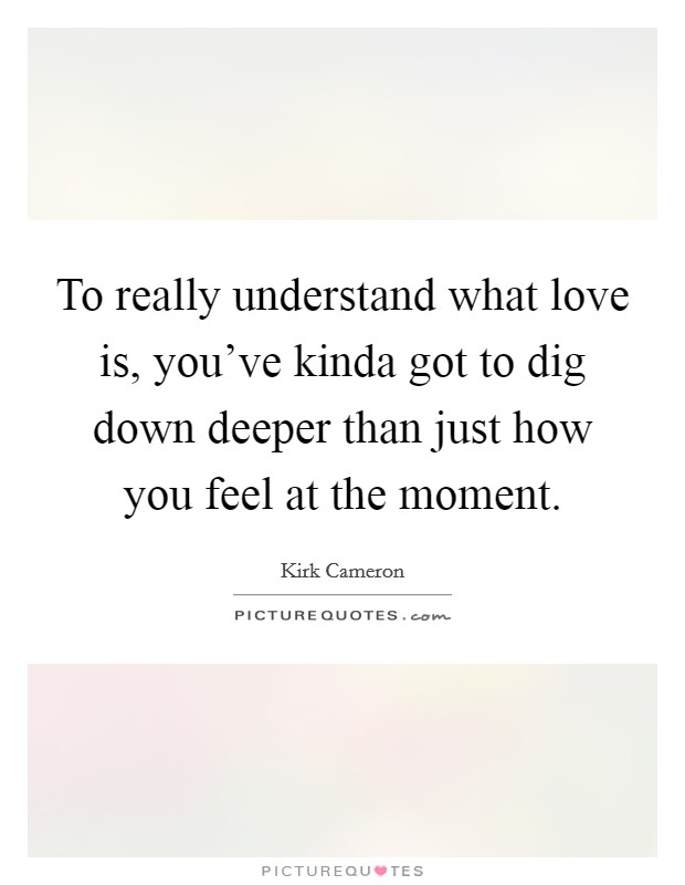 To really understand what love is, you've kinda got to dig down deeper than just how you feel at the moment Picture Quote #1