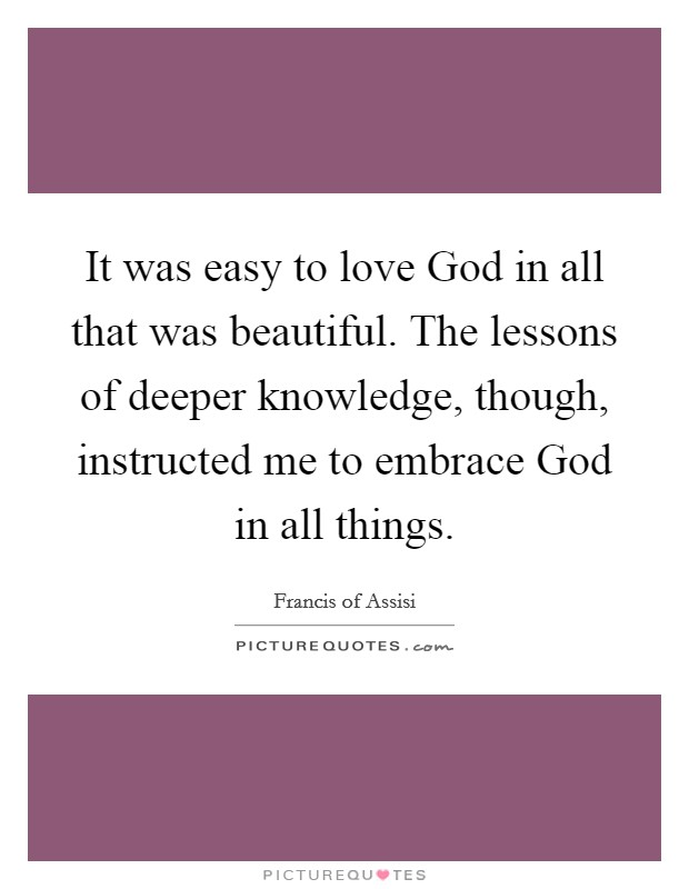 It was easy to love God in all that was beautiful. The lessons of deeper knowledge, though, instructed me to embrace God in all things Picture Quote #1