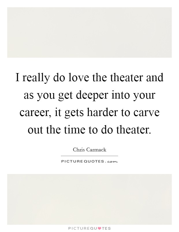 I really do love the theater and as you get deeper into your career, it gets harder to carve out the time to do theater Picture Quote #1