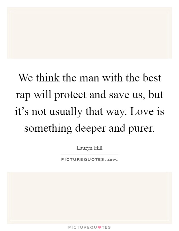 We think the man with the best rap will protect and save us, but it's not usually that way. Love is something deeper and purer Picture Quote #1