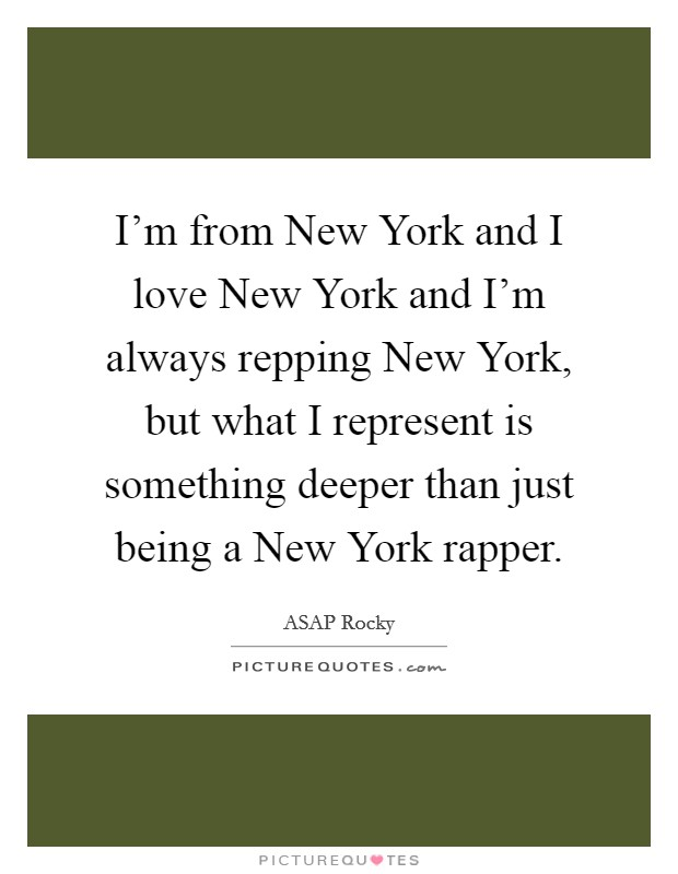 I'm from New York and I love New York and I'm always repping New York, but what I represent is something deeper than just being a New York rapper Picture Quote #1