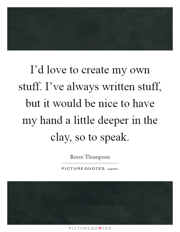 I'd love to create my own stuff. I've always written stuff, but it would be nice to have my hand a little deeper in the clay, so to speak Picture Quote #1