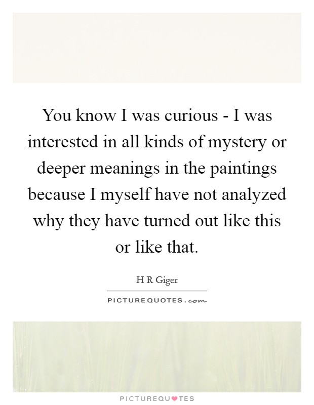 You know I was curious - I was interested in all kinds of mystery or deeper meanings in the paintings because I myself have not analyzed why they have turned out like this or like that Picture Quote #1
