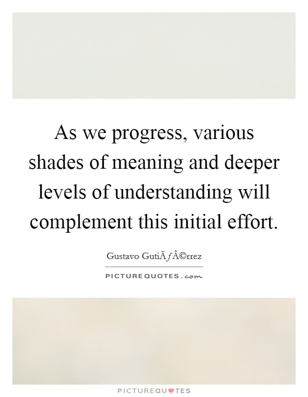 As we progress, various shades of meaning and deeper levels of understanding will complement this initial effort Picture Quote #1