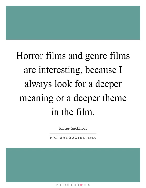 Horror films and genre films are interesting, because I always look for a deeper meaning or a deeper theme in the film Picture Quote #1