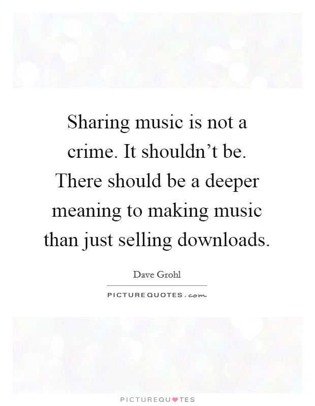 Sharing music is not a crime. It shouldn't be. There should be a deeper meaning to making music than just selling downloads Picture Quote #1