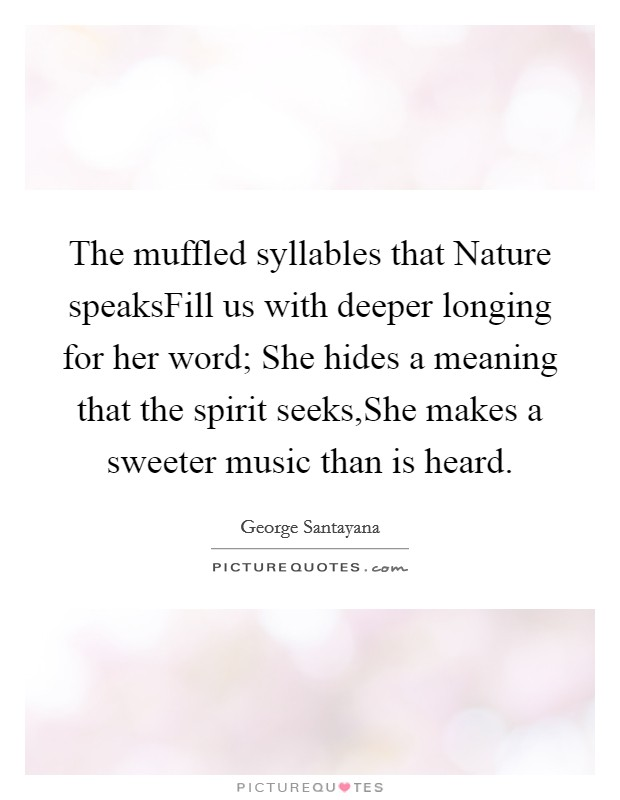 The muffled syllables that Nature speaksFill us with deeper longing for her word; She hides a meaning that the spirit seeks,She makes a sweeter music than is heard Picture Quote #1