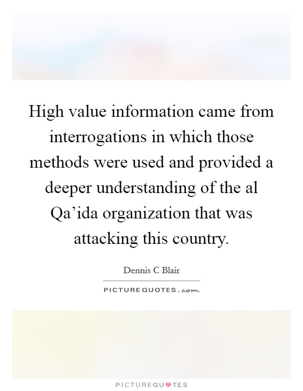 High value information came from interrogations in which those methods were used and provided a deeper understanding of the al Qa'ida organization that was attacking this country Picture Quote #1