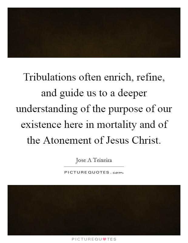 Tribulations often enrich, refine, and guide us to a deeper understanding of the purpose of our existence here in mortality and of the Atonement of Jesus Christ Picture Quote #1
