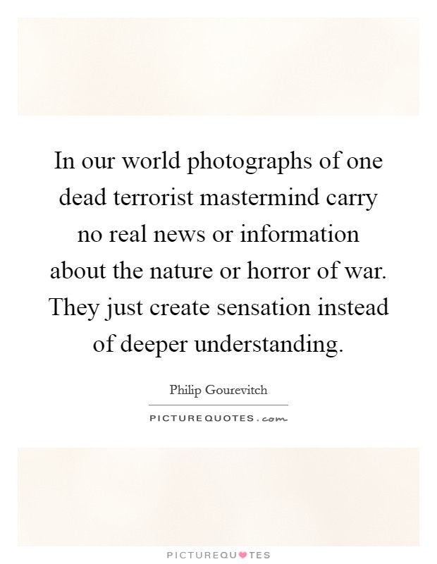 In our world photographs of one dead terrorist mastermind carry no real news or information about the nature or horror of war. They just create sensation instead of deeper understanding Picture Quote #1