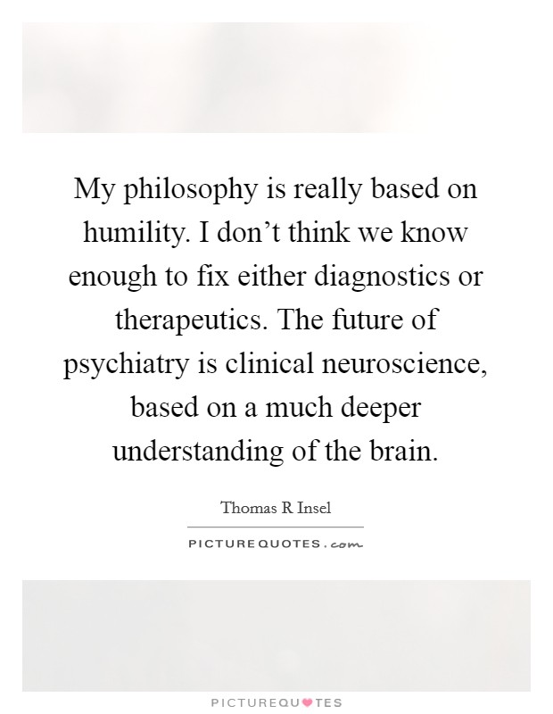 My philosophy is really based on humility. I don't think we know enough to fix either diagnostics or therapeutics. The future of psychiatry is clinical neuroscience, based on a much deeper understanding of the brain Picture Quote #1