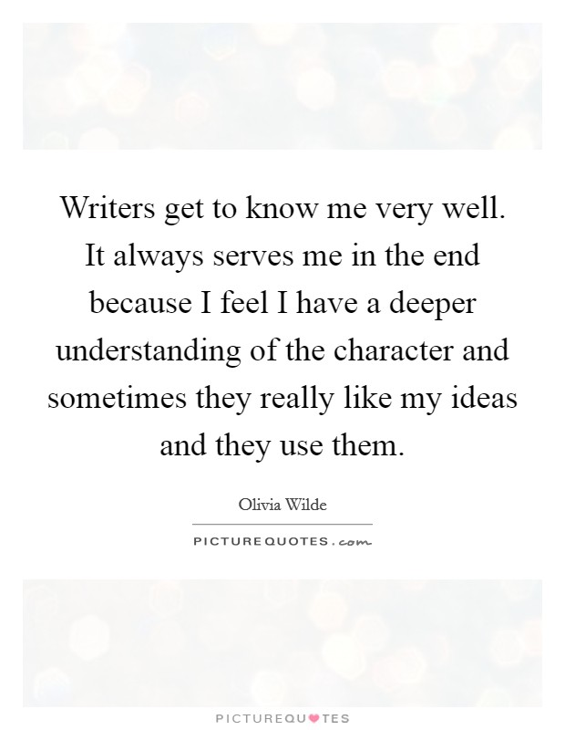 Writers get to know me very well. It always serves me in the end because I feel I have a deeper understanding of the character and sometimes they really like my ideas and they use them Picture Quote #1