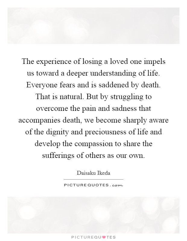 The experience of losing a loved one impels us toward a deeper understanding of life. Everyone fears and is saddened by death. That is natural. But by struggling to overcome the pain and sadness that accompanies death, we become sharply aware of the dignity and preciousness of life and develop the compassion to share the sufferings of others as our own Picture Quote #1