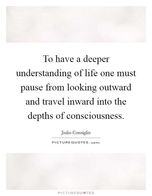 To have a deeper understanding of life one must pause from looking outward and travel inward into the depths of consciousness Picture Quote #1