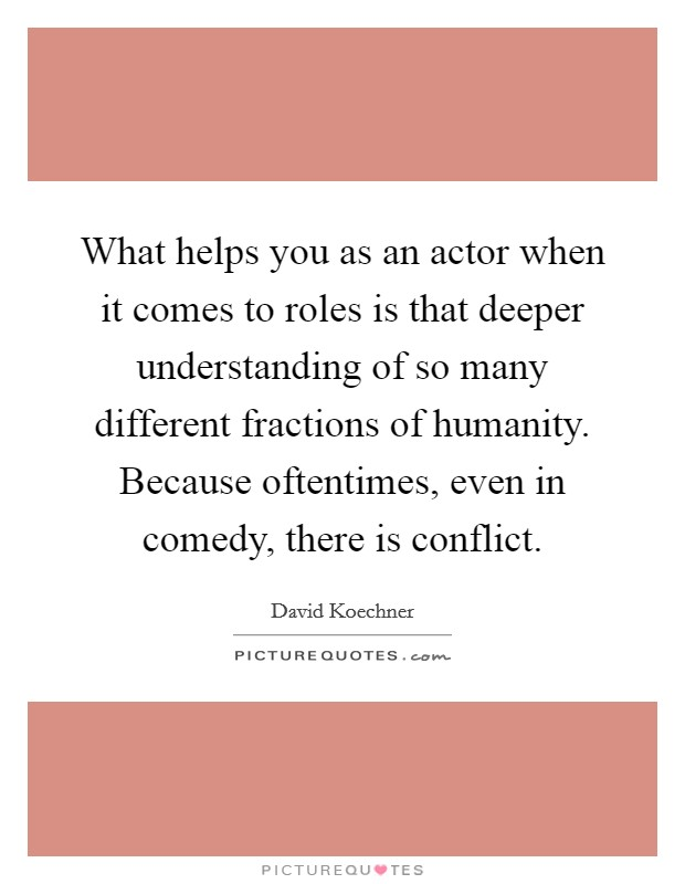 What helps you as an actor when it comes to roles is that deeper understanding of so many different fractions of humanity. Because oftentimes, even in comedy, there is conflict Picture Quote #1