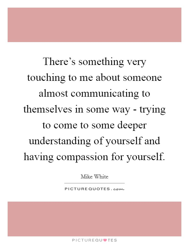 There's something very touching to me about someone almost communicating to themselves in some way - trying to come to some deeper understanding of yourself and having compassion for yourself Picture Quote #1