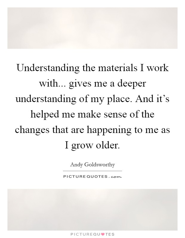 Understanding the materials I work with... gives me a deeper understanding of my place. And it's helped me make sense of the changes that are happening to me as I grow older Picture Quote #1
