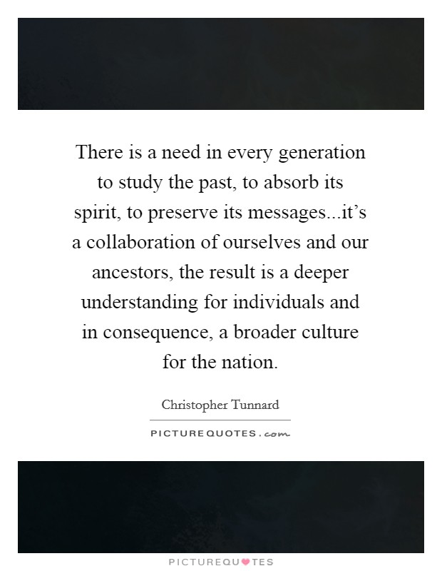 There is a need in every generation to study the past, to absorb its spirit, to preserve its messages...it's a collaboration of ourselves and our ancestors, the result is a deeper understanding for individuals and in consequence, a broader culture for the nation Picture Quote #1