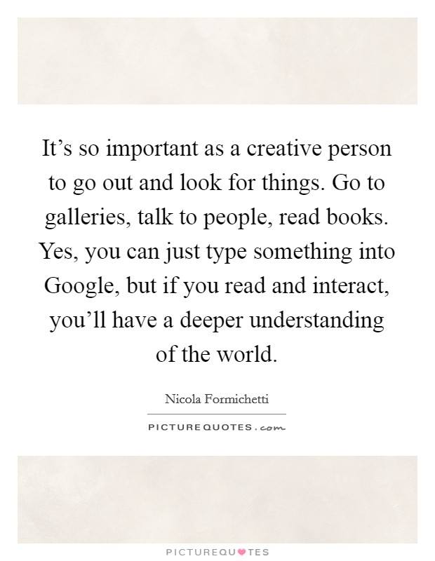 It's so important as a creative person to go out and look for things. Go to galleries, talk to people, read books. Yes, you can just type something into Google, but if you read and interact, you'll have a deeper understanding of the world Picture Quote #1