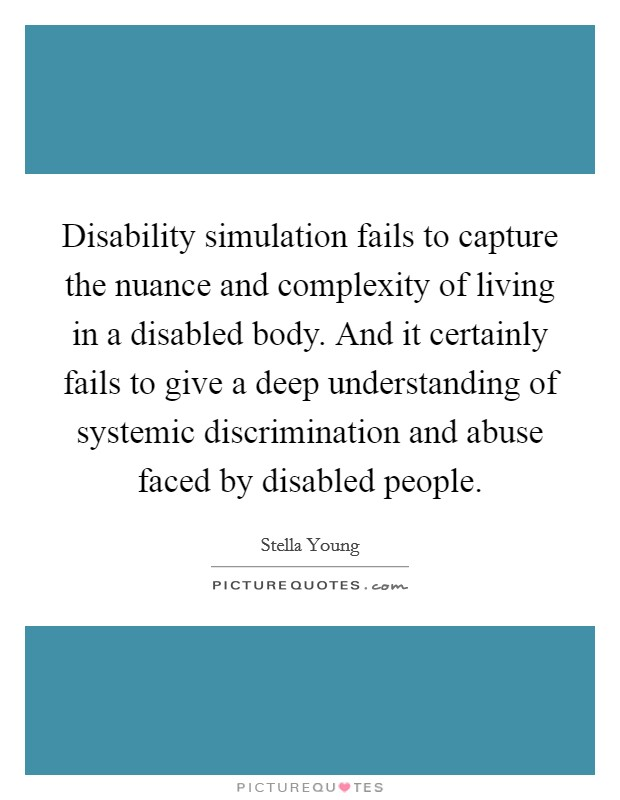 Disability simulation fails to capture the nuance and complexity of living in a disabled body. And it certainly fails to give a deep understanding of systemic discrimination and abuse faced by disabled people Picture Quote #1