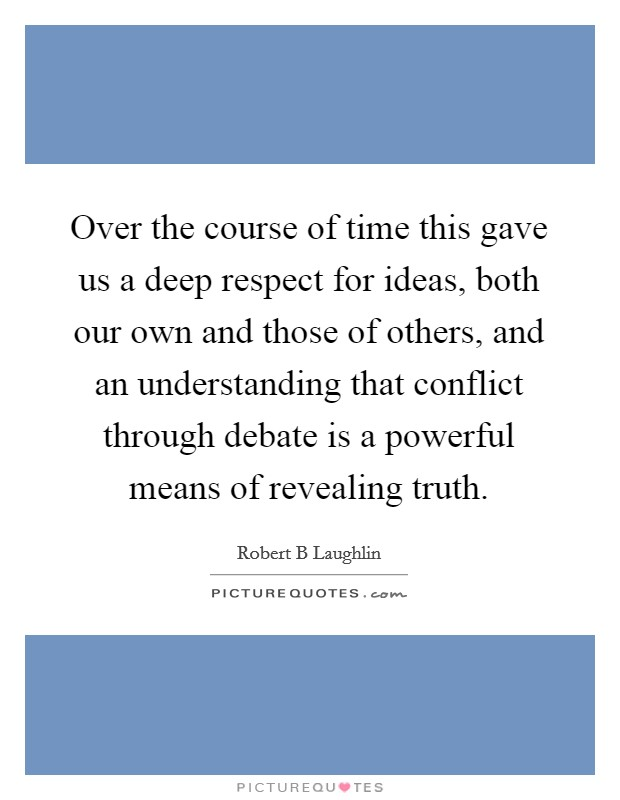Over the course of time this gave us a deep respect for ideas, both our own and those of others, and an understanding that conflict through debate is a powerful means of revealing truth Picture Quote #1