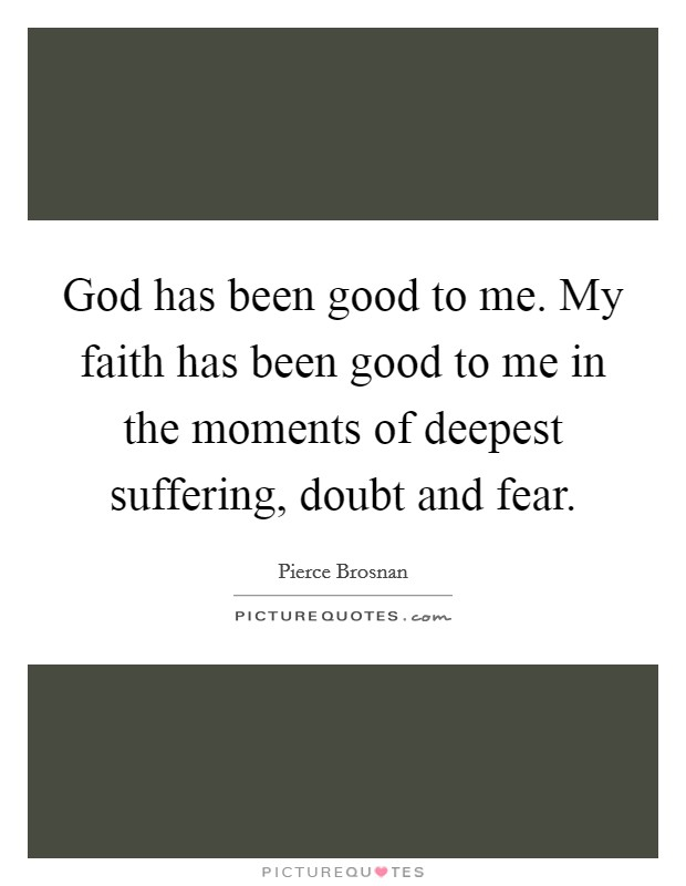 God has been good to me. My faith has been good to me in the moments of deepest suffering, doubt and fear Picture Quote #1