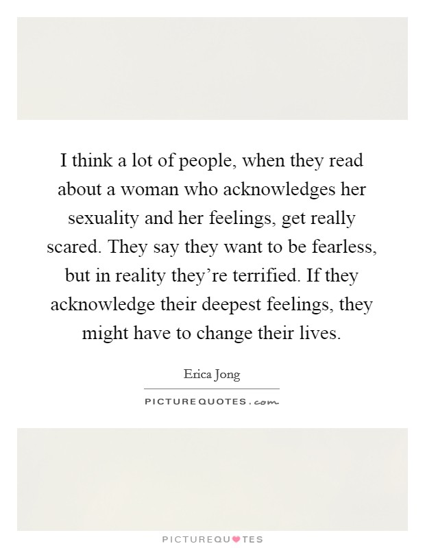I think a lot of people, when they read about a woman who acknowledges her sexuality and her feelings, get really scared. They say they want to be fearless, but in reality they're terrified. If they acknowledge their deepest feelings, they might have to change their lives Picture Quote #1