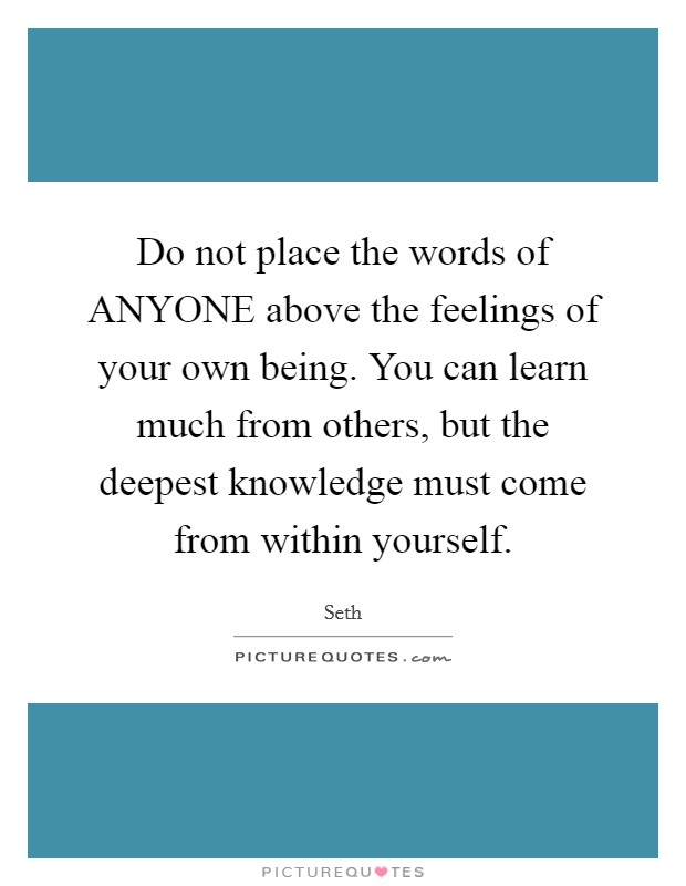 Do not place the words of ANYONE above the feelings of your own being. You can learn much from others, but the deepest knowledge must come from within yourself Picture Quote #1