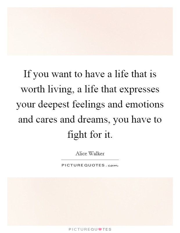 If you want to have a life that is worth living, a life that expresses your deepest feelings and emotions and cares and dreams, you have to fight for it Picture Quote #1