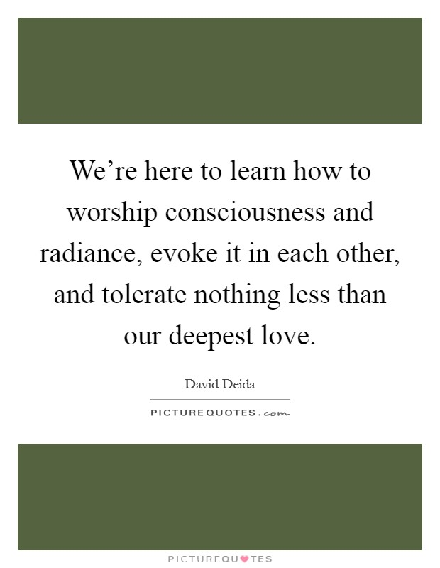 We're here to learn how to worship consciousness and radiance, evoke it in each other, and tolerate nothing less than our deepest love Picture Quote #1