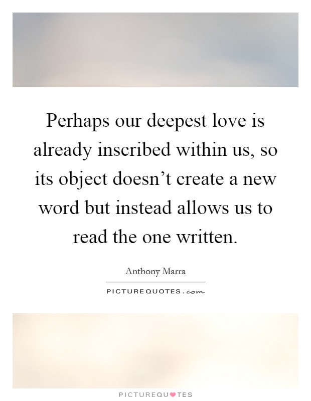 Perhaps our deepest love is already inscribed within us, so its object doesn't create a new word but instead allows us to read the one written Picture Quote #1