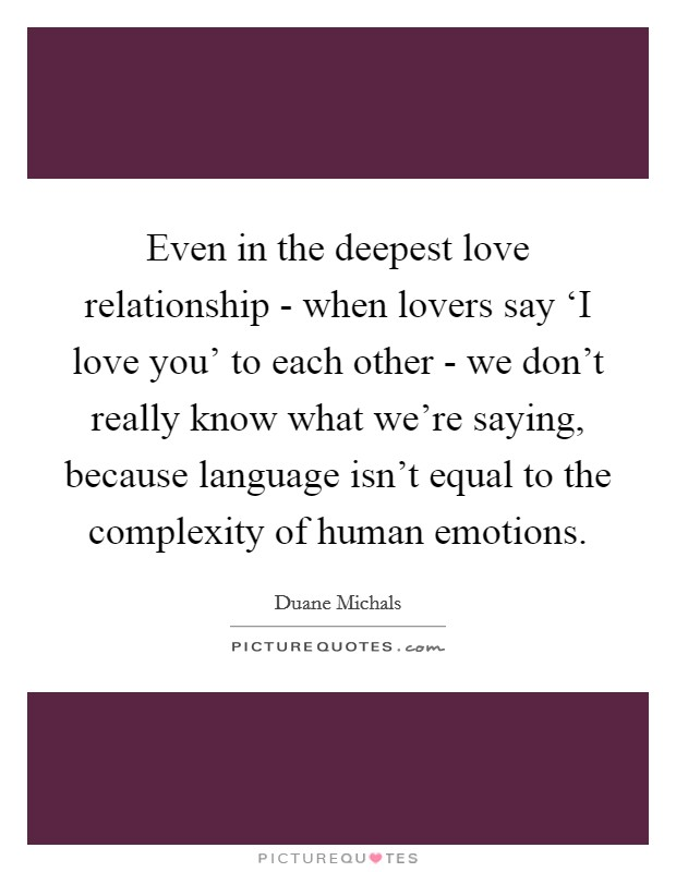 Even in the deepest love relationship - when lovers say 'I love you' to each other - we don't really know what we're saying, because language isn't equal to the complexity of human emotions Picture Quote #1