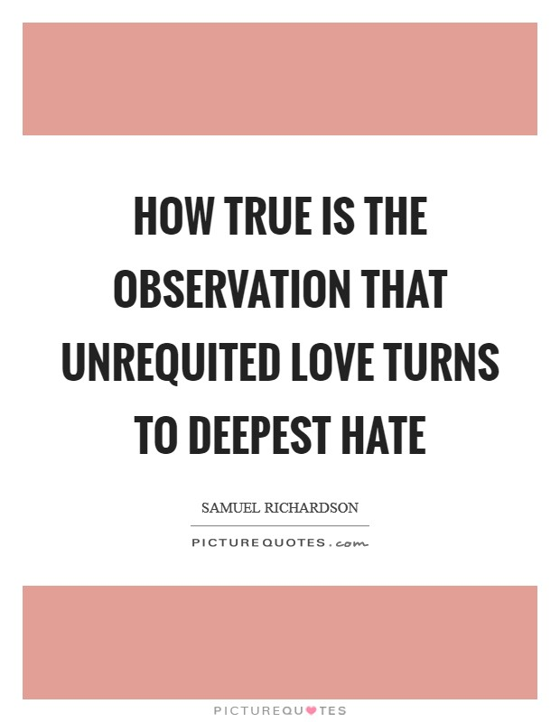 How true is the observation that unrequited love turns to deepest hate Picture Quote #1