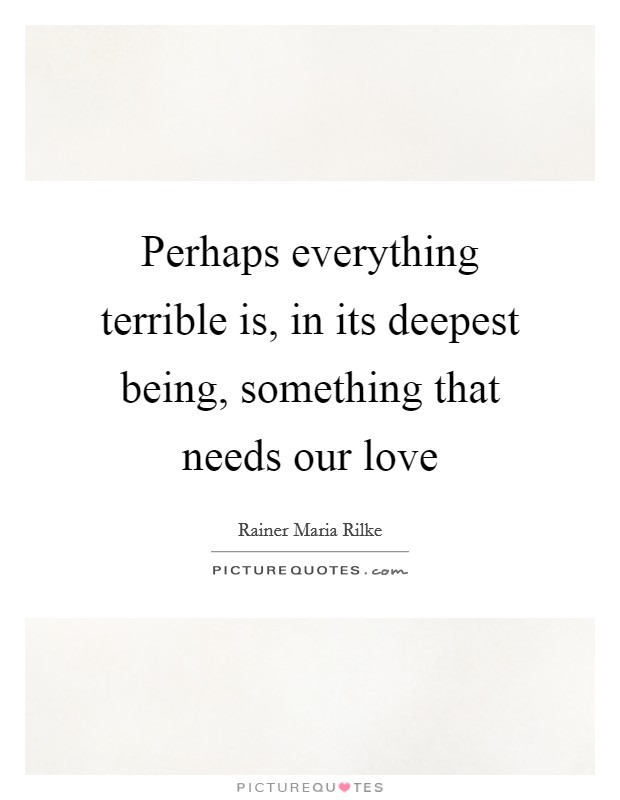 Perhaps everything terrible is, in its deepest being, something that needs our love Picture Quote #1